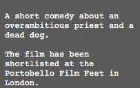 A short comedy about an overambitious priest and a dead dog. The film has been shortlisted at the Portobello Film Fest in London.