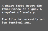 A short farce about the inheritance of a gun. A snapshot of society. The film is currently on its festival run.